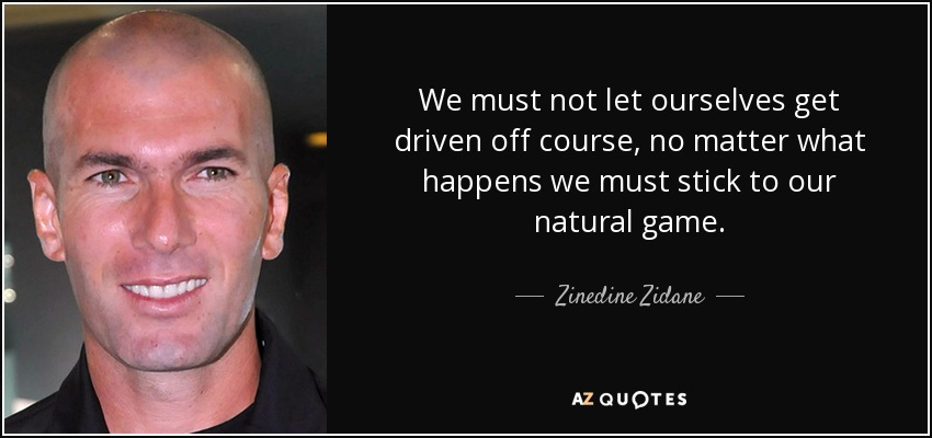 We must not let ourselves get driven off course, no matter what happens we must stick to our natural game. - Zinedine Zidane