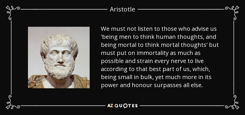 We must not listen to those who advise us 'being men to think human thoughts, and being mortal to think mortal thoughts' but must put on immortality as much as possible and strain every nerve to live according to that best part of us, which, being small in bulk, yet much more in its power and honour surpasses all else. - Aristotle