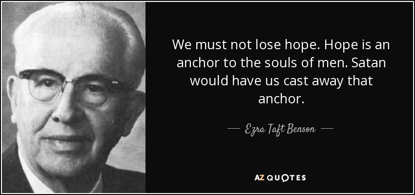 We must not lose hope. Hope is an anchor to the souls of men. Satan would have us cast away that anchor. - Ezra Taft Benson