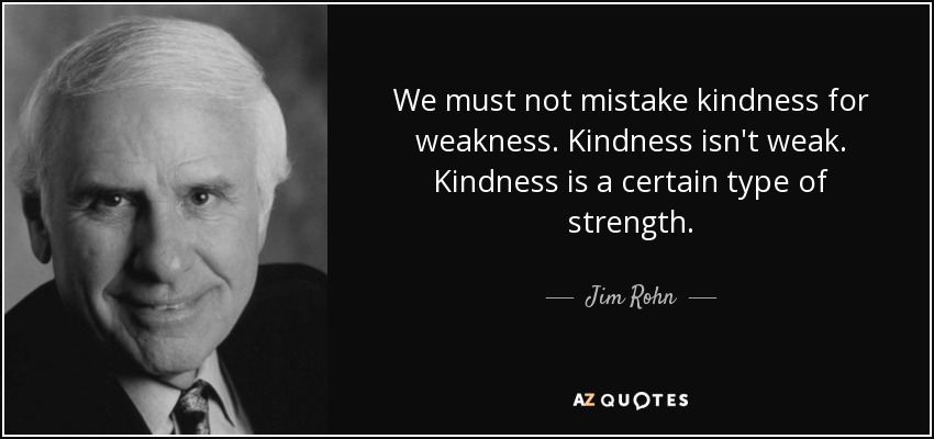 We must not mistake kindness for weakness. Kindness isn't weak. Kindness is a certain type of strength. - Jim Rohn