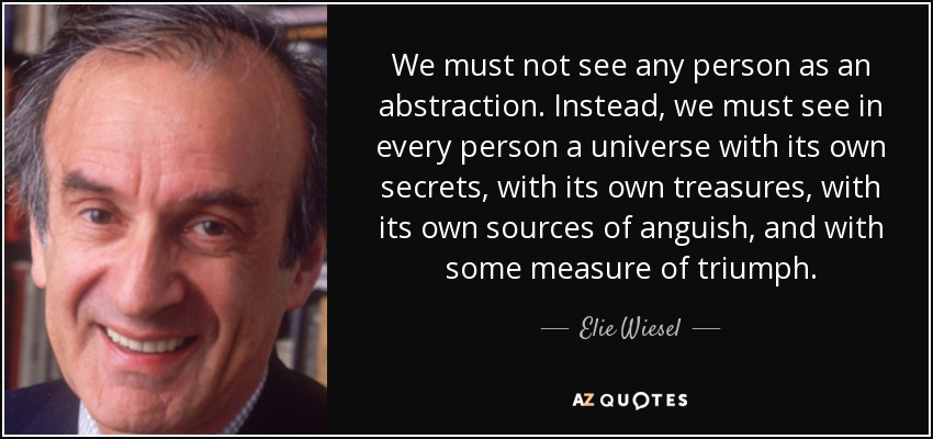 We must not see any person as an abstraction. Instead, we must see in every person a universe with its own secrets, with its own treasures, with its own sources of anguish, and with some measure of triumph. - Elie Wiesel