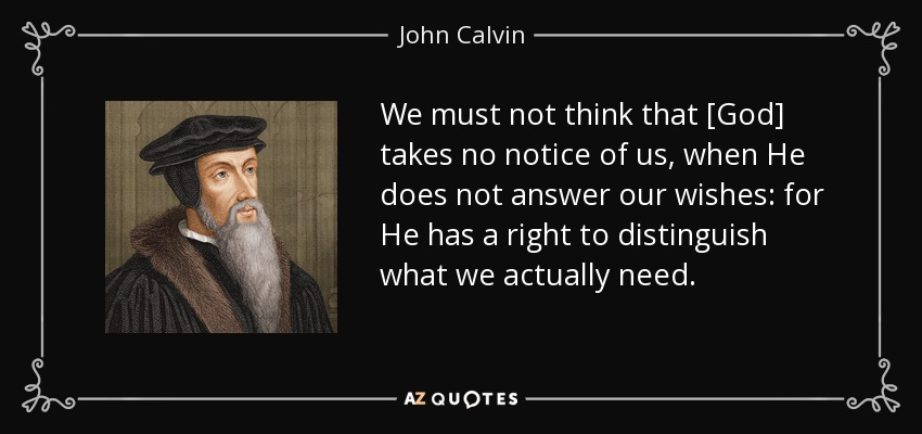 We must not think that [God] takes no notice of us, when He does not answer our wishes: for He has a right to distinguish what we actually need. - John Calvin