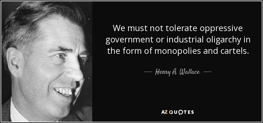 We must not tolerate oppressive government or industrial oligarchy in the form of monopolies and cartels. - Henry A. Wallace