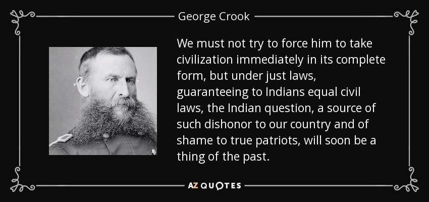 We must not try to force him to take civilization immediately in its complete form, but under just laws, guaranteeing to Indians equal civil laws, the Indian question, a source of such dishonor to our country and of shame to true patriots, will soon be a thing of the past. - George Crook
