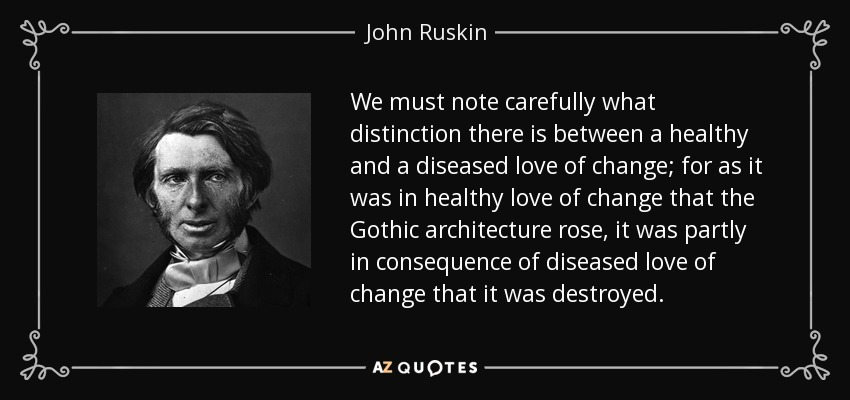 We must note carefully what distinction there is between a healthy and a diseased love of change; for as it was in healthy love of change that the Gothic architecture rose, it was partly in consequence of diseased love of change that it was destroyed. - John Ruskin