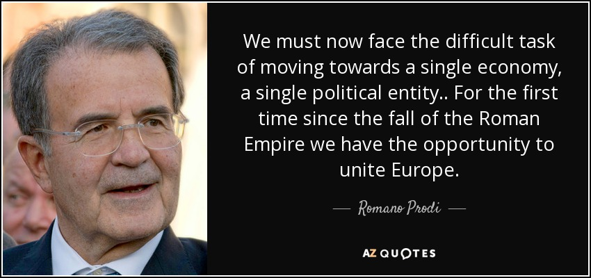 We must now face the difficult task of moving towards a single economy, a single political entity .. For the first time since the fall of the Roman Empire we have the opportunity to unite Europe. - Romano Prodi
