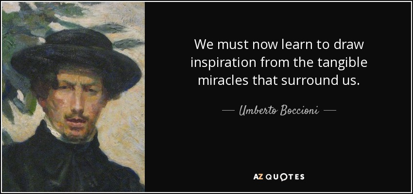 We must now learn to draw inspiration from the tangible miracles that surround us. - Umberto Boccioni