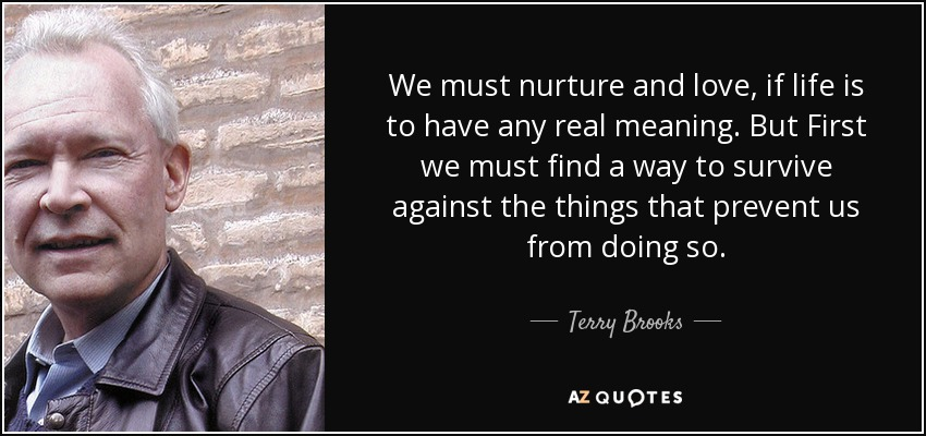 We must nurture and love, if life is to have any real meaning. But First we must find a way to survive against the things that prevent us from doing so. - Terry Brooks