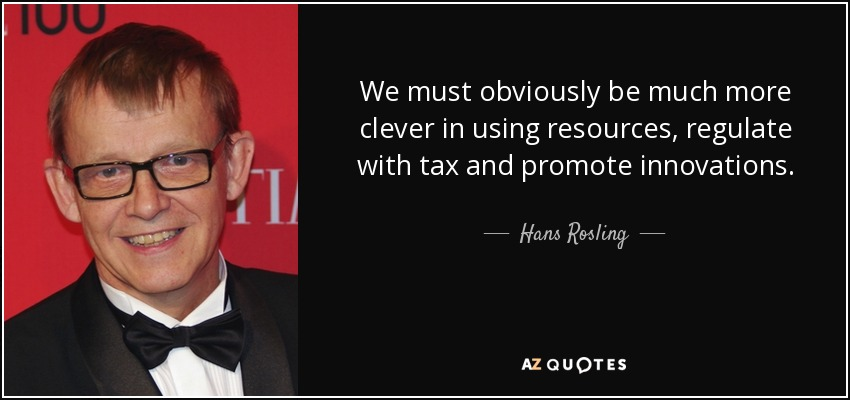 We must obviously be much more clever in using resources, regulate with tax and promote innovations. - Hans Rosling