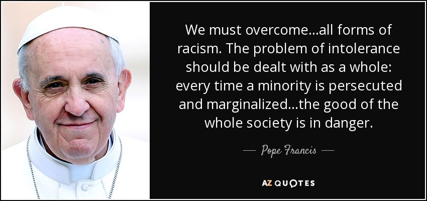 We must overcome...all forms of racism. The problem of intolerance should be dealt with as a whole: every time a minority is persecuted and marginalized...the good of the whole society is in danger. - Pope Francis