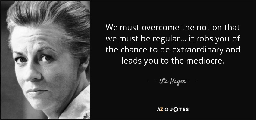We must overcome the notion that we must be regular... it robs you of the chance to be extraordinary and leads you to the mediocre. - Uta Hagen