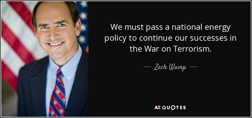 We must pass a national energy policy to continue our successes in the War on Terrorism. - Zach Wamp
