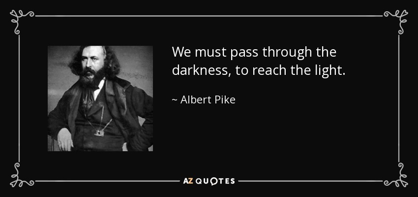 We must pass through the darkness, to reach the light. - Albert Pike