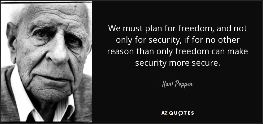 We must plan for freedom, and not only for security, if for no other reason than only freedom can make security more secure. - Karl Popper
