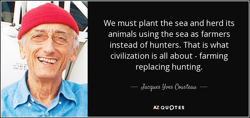 We must plant the sea and herd its animals using the sea as farmers instead of hunters. That is what civilization is all about - farming replacing hunting. - Jacques Yves Cousteau