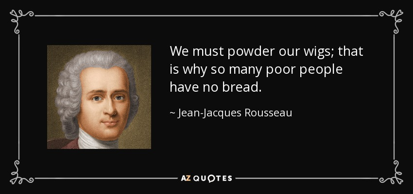 We must powder our wigs; that is why so many poor people have no bread. - Jean-Jacques Rousseau