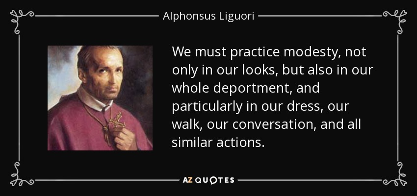 We must practice modesty, not only in our looks, but also in our whole deportment, and particularly in our dress, our walk, our conversation, and all similar actions. - Alphonsus Liguori