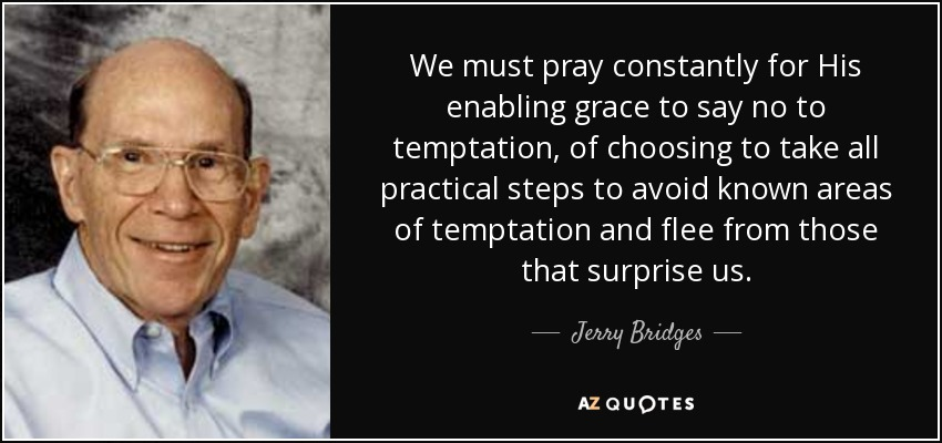We must pray constantly for His enabling grace to say no to temptation, of choosing to take all practical steps to avoid known areas of temptation and flee from those that surprise us. - Jerry Bridges