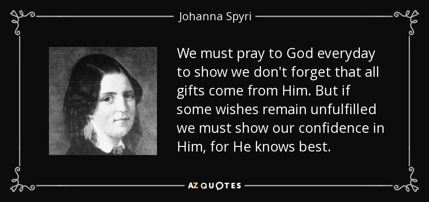 We must pray to God everyday to show we don't forget that all gifts come from Him. But if some wishes remain unfulfilled we must show our confidence in Him, for He knows best. - Johanna Spyri