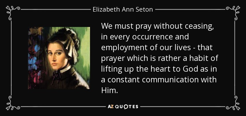 We must pray without ceasing, in every occurrence and employment of our lives - that prayer which is rather a habit of lifting up the heart to God as in a constant communication with Him. - Elizabeth Ann Seton