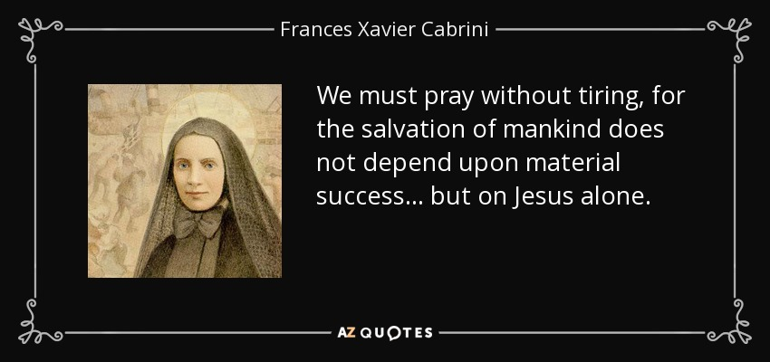 We must pray without tiring, for the salvation of mankind does not depend upon material success . . . but on Jesus alone. - Frances Xavier Cabrini