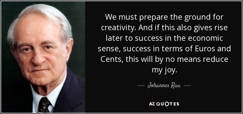 We must prepare the ground for creativity. And if this also gives rise later to success in the economic sense, success in terms of Euros and Cents, this will by no means reduce my joy. - Johannes Rau