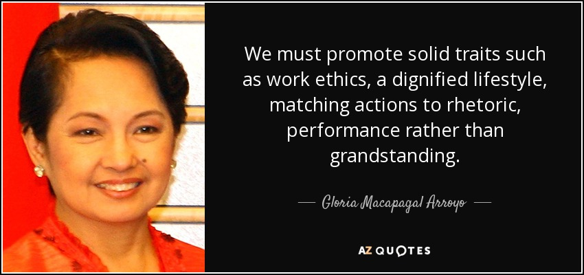 We must promote solid traits such as work ethics, a dignified lifestyle, matching actions to rhetoric, performance rather than grandstanding. - Gloria Macapagal Arroyo