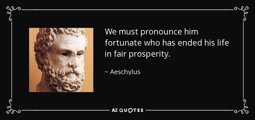 We must pronounce him fortunate who has ended his life in fair prosperity. - Aeschylus