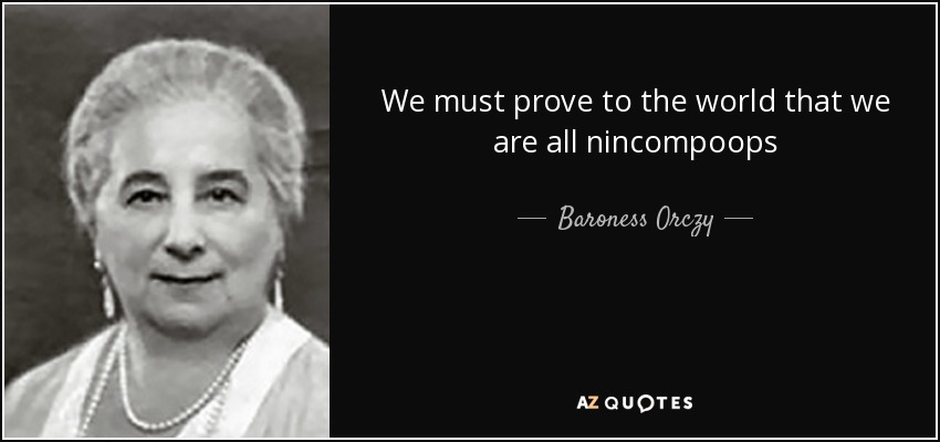 We must prove to the world that we are all nincompoops - Baroness Orczy