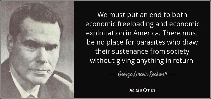 We must put an end to both economic freeloading and economic exploitation in America. There must be no place for parasites who draw their sustenance from society without giving anything in return. - George Lincoln Rockwell