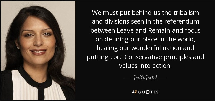 We must put behind us the tribalism and divisions seen in the referendum between Leave and Remain and focus on defining our place in the world, healing our wonderful nation and putting core Conservative principles and values into action. - Priti Patel