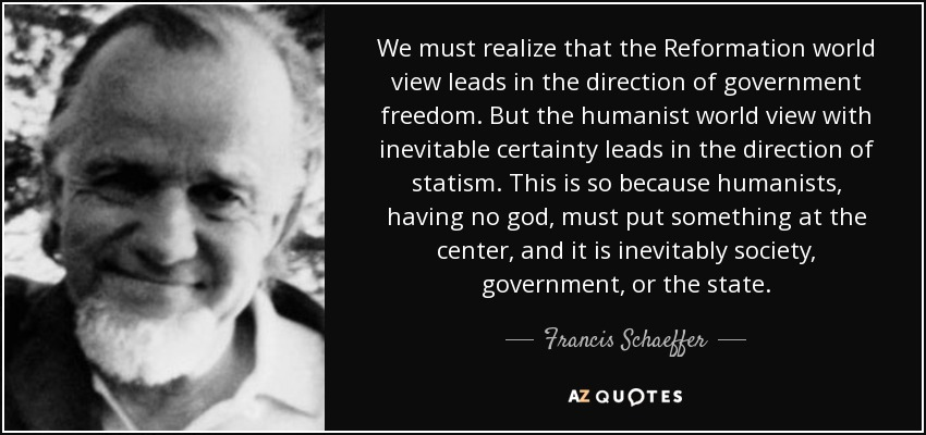 We must realize that the Reformation world view leads in the direction of government freedom. But the humanist world view with inevitable certainty leads in the direction of statism. This is so because humanists, having no god, must put something at the center, and it is inevitably society, government, or the state. - Francis Schaeffer
