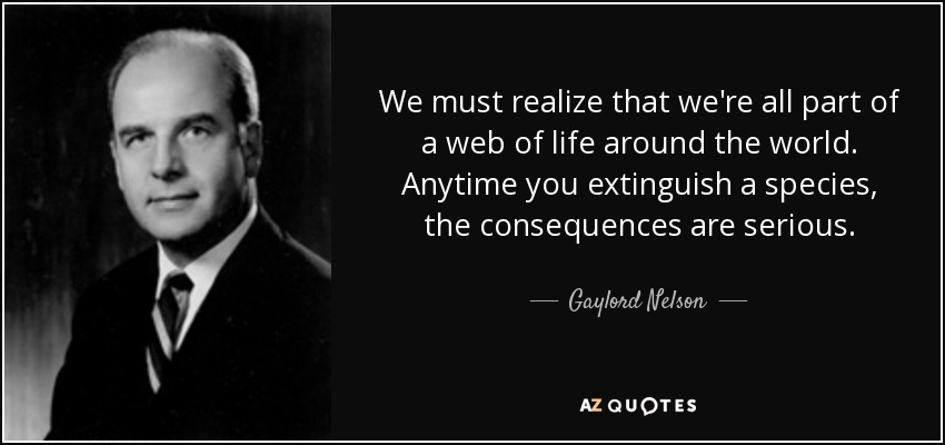 We must realize that we're all part of a web of life around the world. Anytime you extinguish a species, the consequences are serious. - Gaylord Nelson