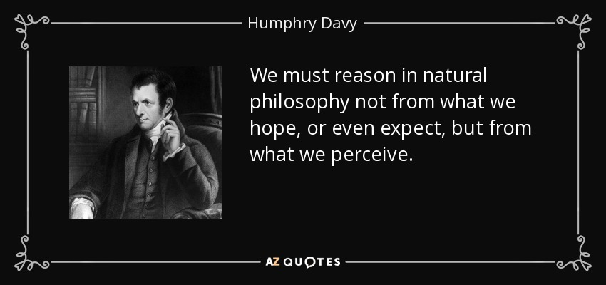 We must reason in natural philosophy not from what we hope, or even expect, but from what we perceive. - Humphry Davy