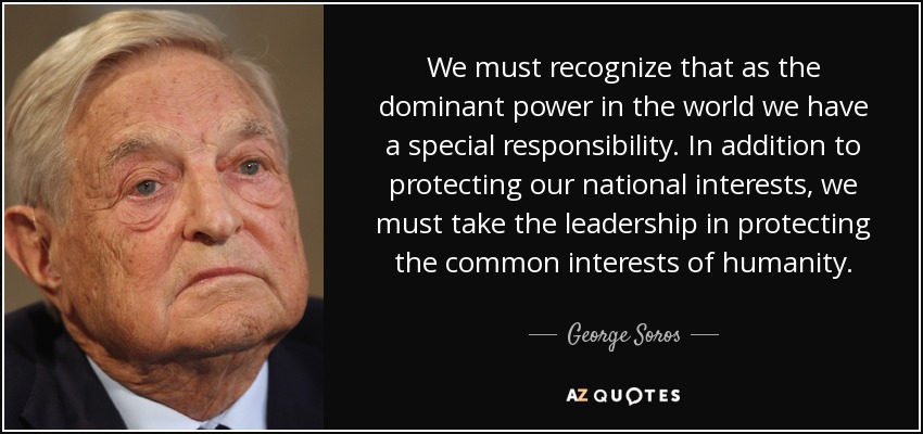 We must recognize that as the dominant power in the world we have a special responsibility. In addition to protecting our national interests, we must take the leadership in protecting the common interests of humanity. - George Soros