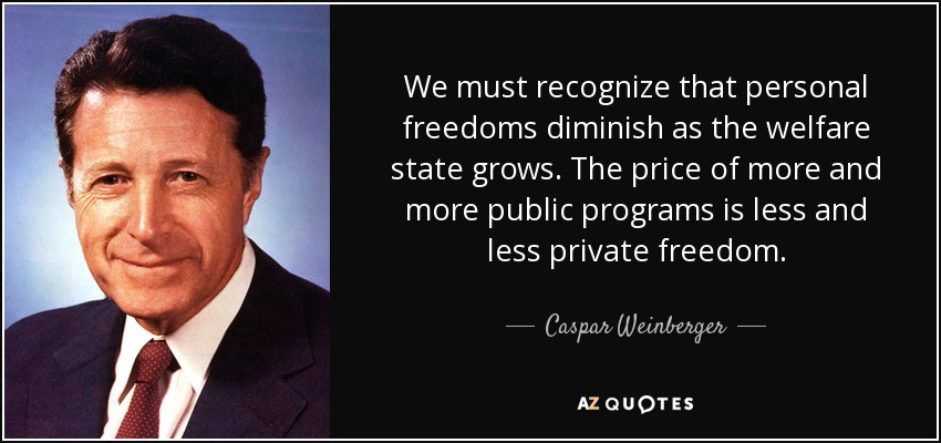 We must recognize that personal freedoms diminish as the welfare state grows. The price of more and more public programs is less and less private freedom. - Caspar Weinberger