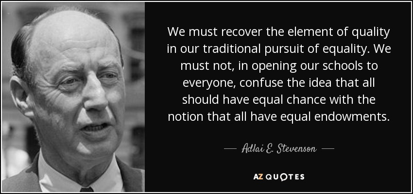 We must recover the element of quality in our traditional pursuit of equality. We must not, in opening our schools to everyone, confuse the idea that all should have equal chance with the notion that all have equal endowments. - Adlai E. Stevenson