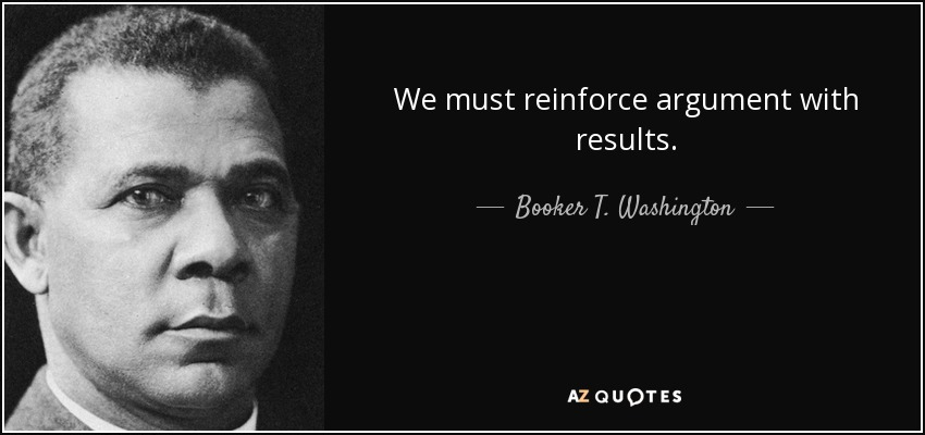 We must reinforce argument with results. - Booker T. Washington