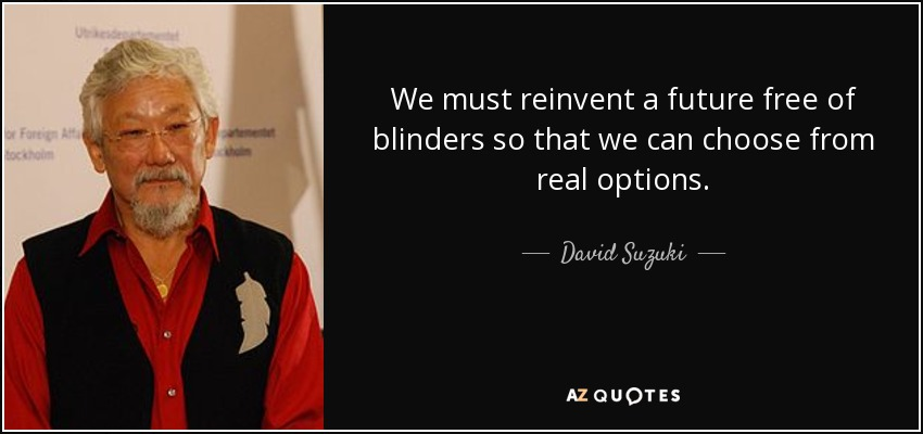 We must reinvent a future free of blinders so that we can choose from real options. - David Suzuki