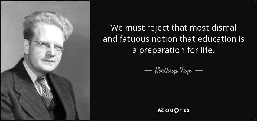 We must reject that most dismal and fatuous notion that education is a preparation for life. - Northrop Frye