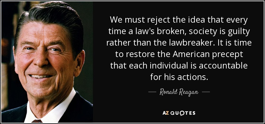 We must reject the idea that every time a law's broken, society is guilty rather than the lawbreaker. It is time to restore the American precept that each individual is accountable for his actions. - Ronald Reagan