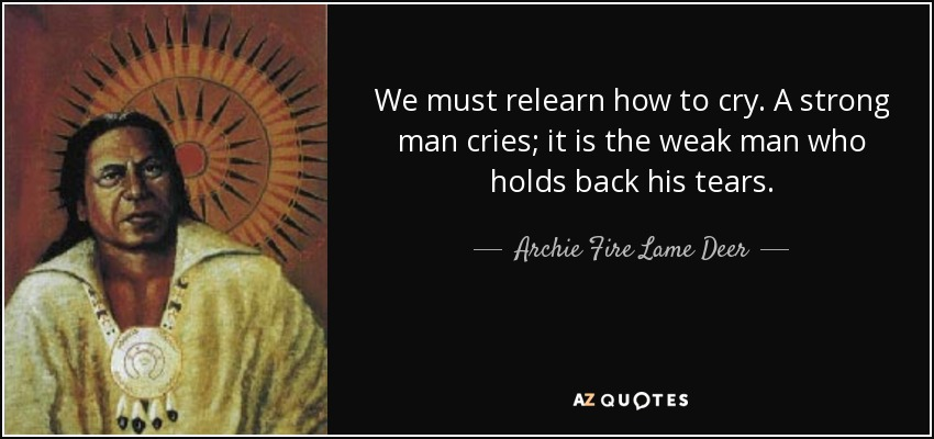 Archie Fire Lame Deer Quote We Must Relearn How To Cry A Strong