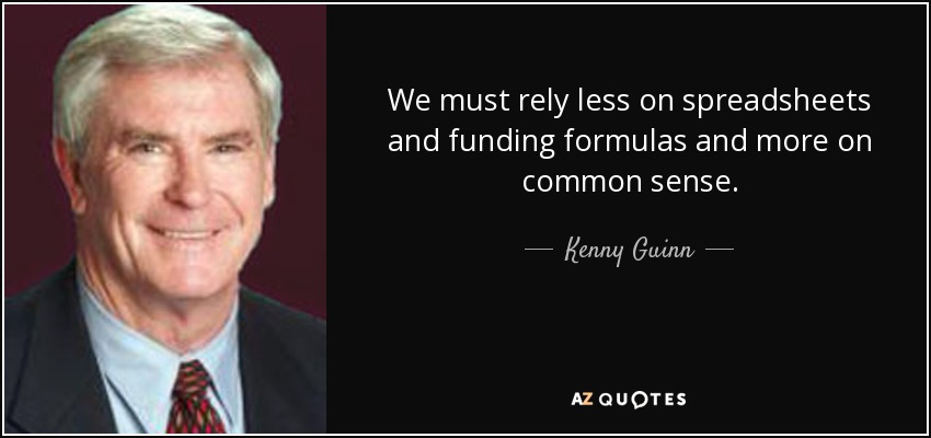 We must rely less on spreadsheets and funding formulas and more on common sense. - Kenny Guinn