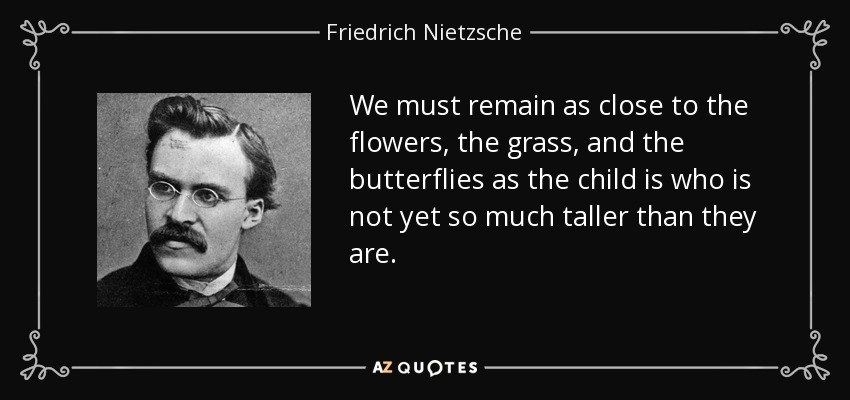 We must remain as close to the flowers, the grass, and the butterflies as the child is who is not yet so much taller than they are. - Friedrich Nietzsche