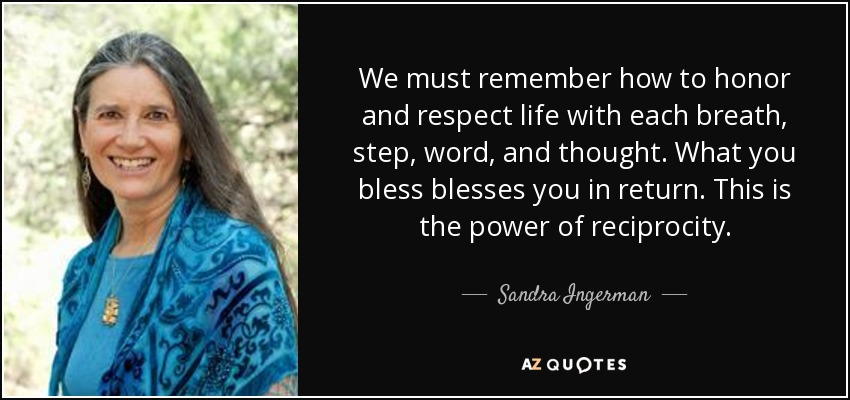 We must remember how to honor and respect life with each breath, step, word, and thought. What you bless blesses you in return. This is the power of reciprocity. - Sandra Ingerman