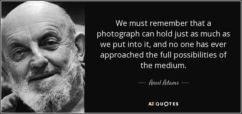 We must remember that a photograph can hold just as much as we put into it, and no one has ever approached the full possibilities of the medium. - Ansel Adams