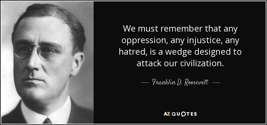 We must remember that any oppression, any injustice, any hatred, is a wedge designed to attack our civilization. - Franklin D. Roosevelt