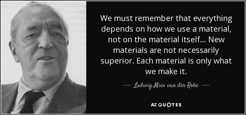 We must remember that everything depends on how we use a material, not on the material itself... New materials are not necessarily superior. Each material is only what we make it. - Ludwig Mies van der Rohe