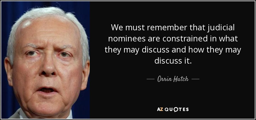 We must remember that judicial nominees are constrained in what they may discuss and how they may discuss it. - Orrin Hatch
