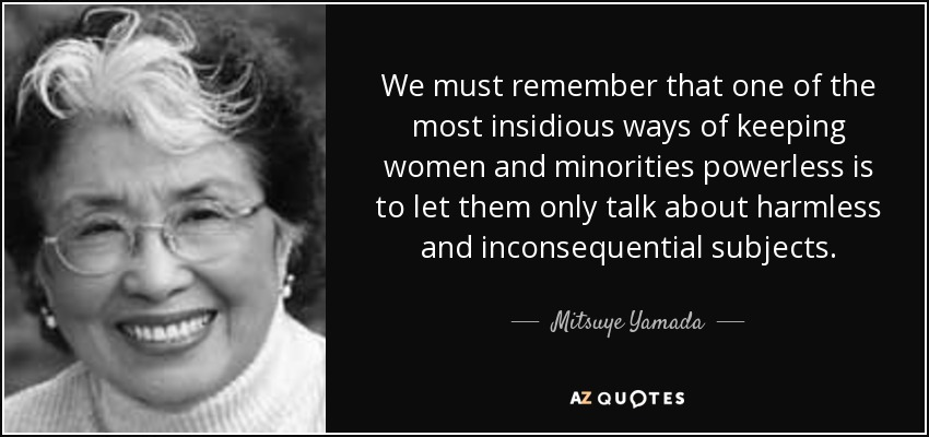 We must remember that one of the most insidious ways of keeping women and minorities powerless is to let them only talk about harmless and inconsequential subjects. - Mitsuye Yamada